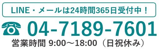 LINE・メールは24時間365日受付中!☎04-7189-7601電話受付9:00~18:00(日祝休み)